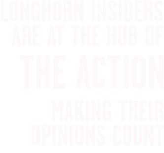 Longhorn Insiders are at the hub of the action.  Making their opinions count.